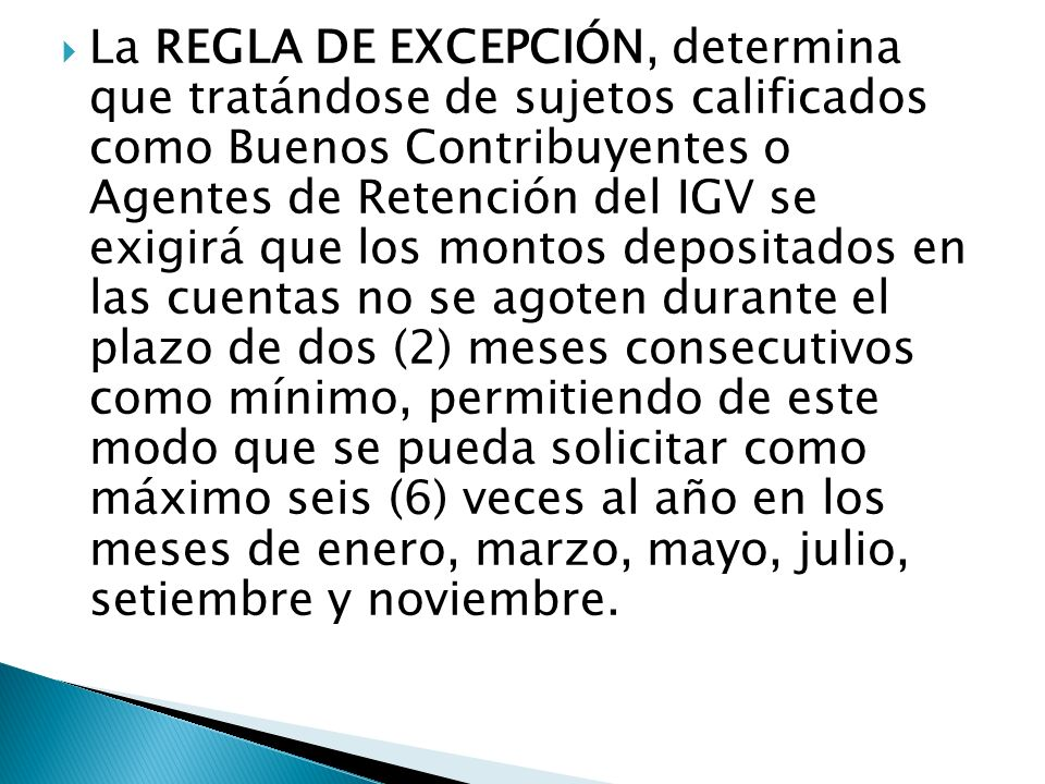 La REGLA DE EXCEPCIÓN, determina que tratándose de sujetos calificados como Buenos Contribuyentes o Agentes de Retención del IGV se exigirá que los montos depositados en las cuentas no se agoten durante el plazo de dos (2) meses consecutivos como mínimo, permitiendo de este modo que se pueda solicitar como máximo seis (6) veces al año en los meses de enero, marzo, mayo, julio, setiembre y noviembre.