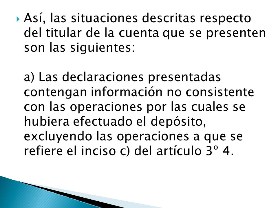 Así, las situaciones descritas respecto del titular de la cuenta que se presenten son las siguientes: a) Las declaraciones presentadas contengan información no consistente con las operaciones por las cuales se hubiera efectuado el depósito, excluyendo las operaciones a que se refiere el inciso c) del artículo 3º 4.