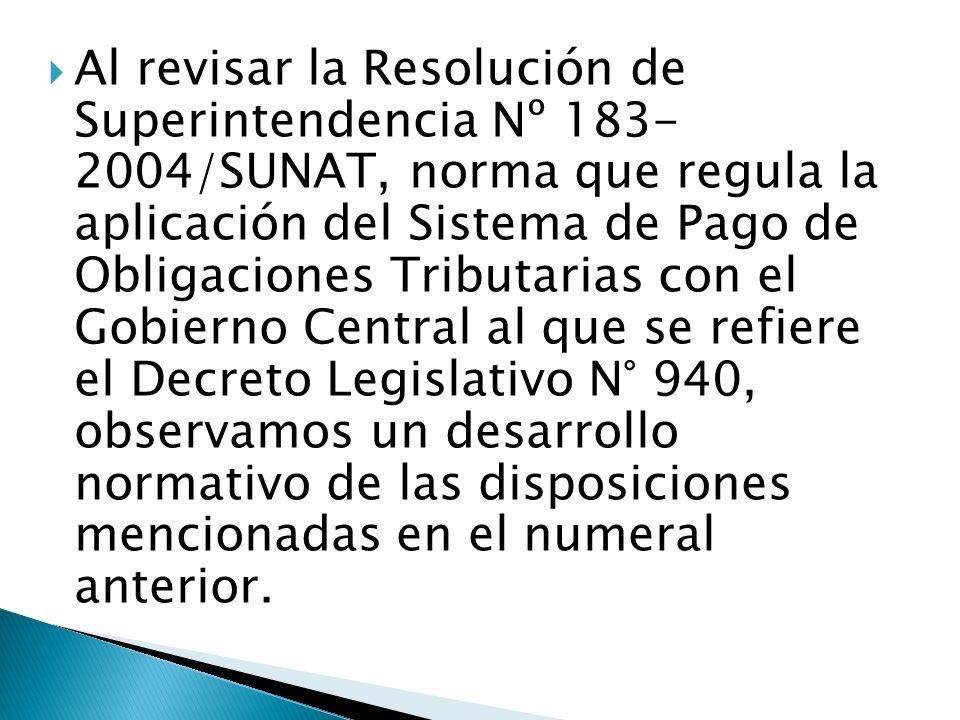 Al revisar la Resolución de Superintendencia Nº 183- 2004/SUNAT, norma que regula la aplicación del Sistema de Pago de Obligaciones Tributarias con el Gobierno Central al que se refiere el Decreto Legislativo N° 940, observamos un desarrollo normativo de las disposiciones mencionadas en el numeral anterior.