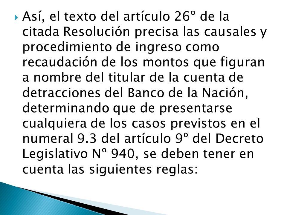 Así, el texto del artículo 26º de la citada Resolución precisa las causales y procedimiento de ingreso como recaudación de los montos que figuran a nombre del titular de la cuenta de detracciones del Banco de la Nación, determinando que de presentarse cualquiera de los casos previstos en el numeral 9.3 del artículo 9º del Decreto Legislativo Nº 940, se deben tener en cuenta las siguientes reglas: