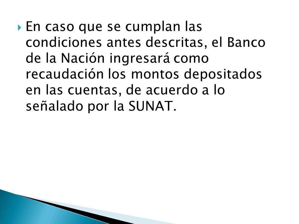 En caso que se cumplan las condiciones antes descritas, el Banco de la Nación ingresará como recaudación los montos depositados en las cuentas, de acuerdo a lo señalado por la SUNAT.