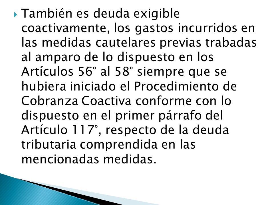 También es deuda exigible coactivamente, los gastos incurridos en las medidas cautelares previas trabadas al amparo de lo dispuesto en los Artículos 56° al 58° siempre que se hubiera iniciado el Procedimiento de Cobranza Coactiva conforme con lo dispuesto en el primer párrafo del Artículo 117°, respecto de la deuda tributaria comprendida en las mencionadas medidas.