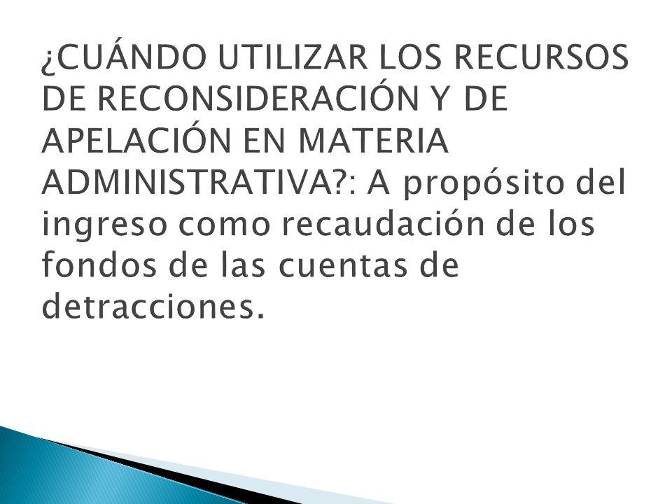 ¿CUÁNDO UTILIZAR LOS RECURSOS DE RECONSIDERACIÓN Y DE APELACIÓN EN MATERIA ADMINISTRATIVA : A propósito del ingreso como recaudación de los fondos de las cuentas de detracciones.