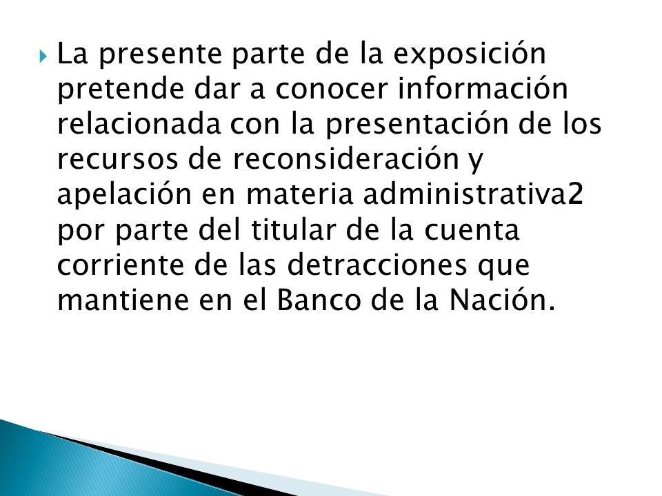 La presente parte de la exposición pretende dar a conocer información relacionada con la presentación de los recursos de reconsideración y apelación en materia administrativa2 por parte del titular de la cuenta corriente de las detracciones que mantiene en el Banco de la Nación.