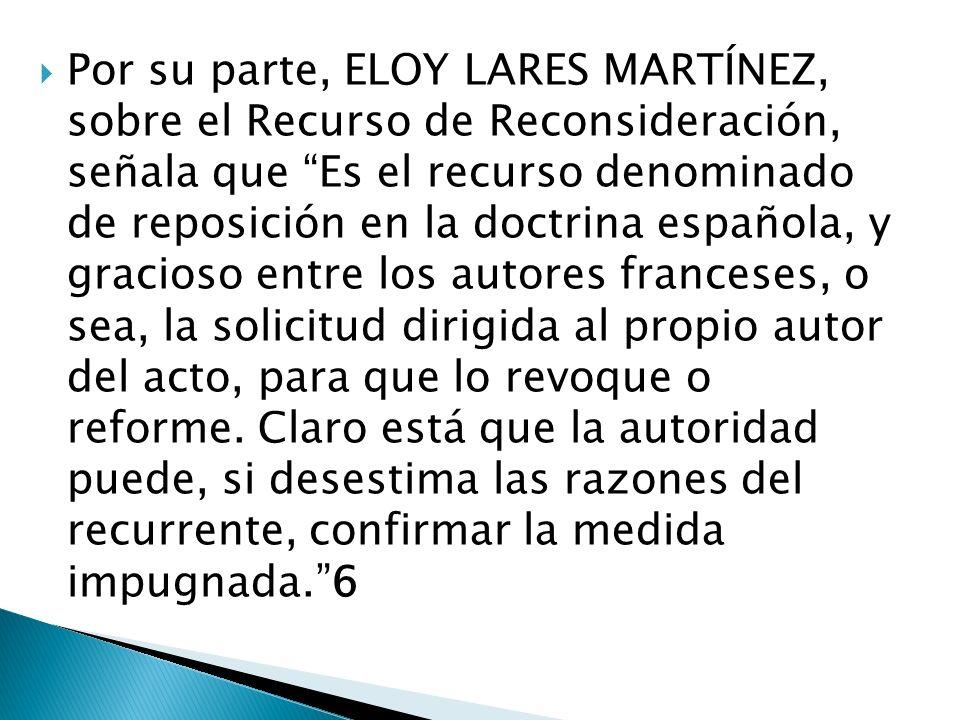 Por su parte, ELOY LARES MARTÍNEZ, sobre el Recurso de Reconsideración, señala que Es el recurso denominado de reposición en la doctrina española, y gracioso entre los autores franceses, o sea, la solicitud dirigida al propio autor del acto, para que lo revoque o reforme.