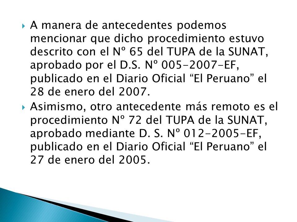 A manera de antecedentes podemos mencionar que dicho procedimiento estuvo descrito con el Nº 65 del TUPA de la SUNAT, aprobado por el D.S. Nº 005-2007-EF, publicado en el Diario Oficial El Peruano el 28 de enero del 2007.