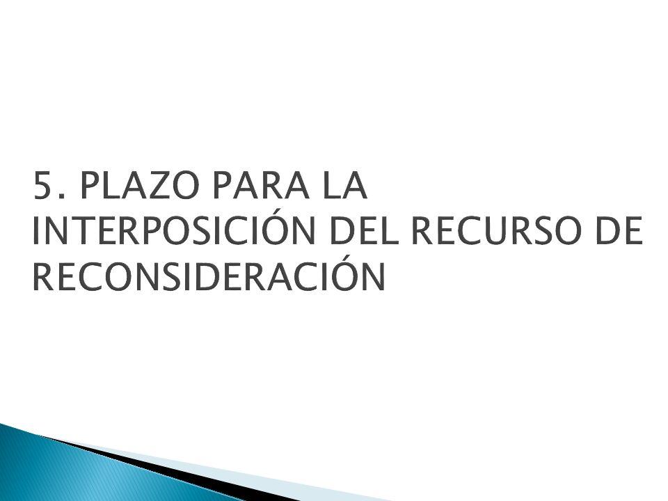 5. PLAZO PARA LA INTERPOSICIÓN DEL RECURSO DE RECONSIDERACIÓN
