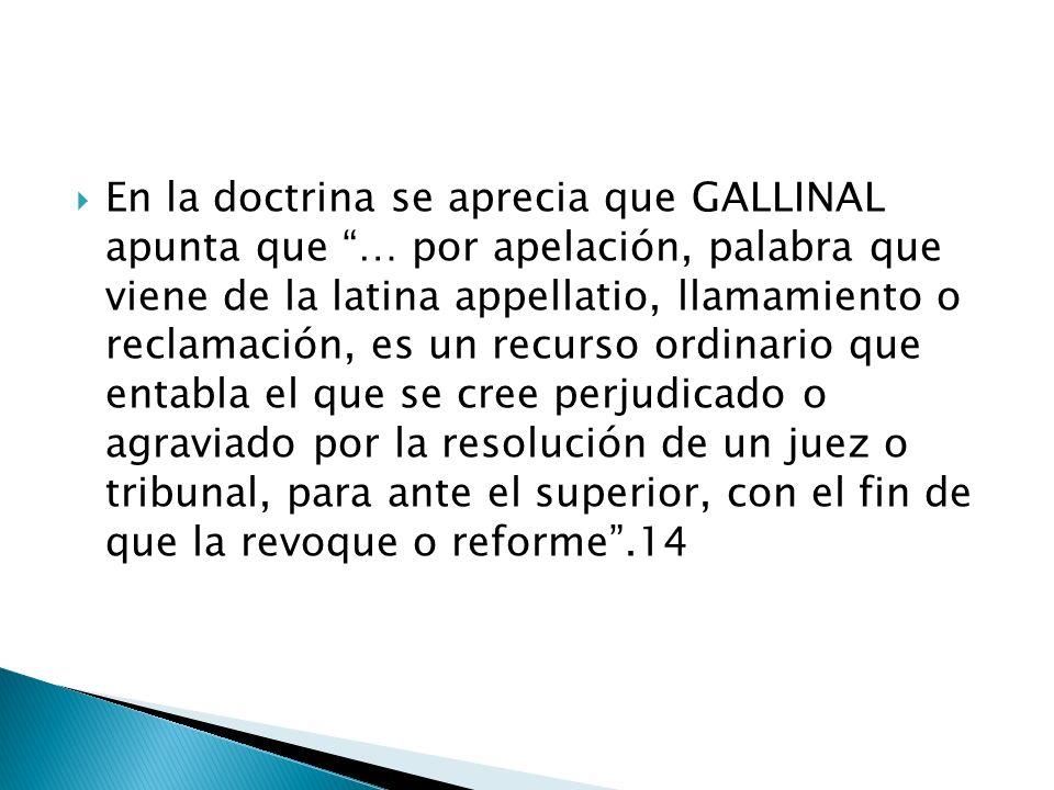 En la doctrina se aprecia que GALLINAL apunta que … por apelación, palabra que viene de la latina appellatio, llamamiento o reclamación, es un recurso ordinario que entabla el que se cree perjudicado o agraviado por la resolución de un juez o tribunal, para ante el superior, con el fin de que la revoque o reforme .14
