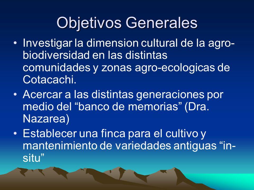 Objetivos Generales Investigar la dimension cultural de la agro-biodiversidad en las distintas comunidades y zonas agro-ecologicas de Cotacachi.