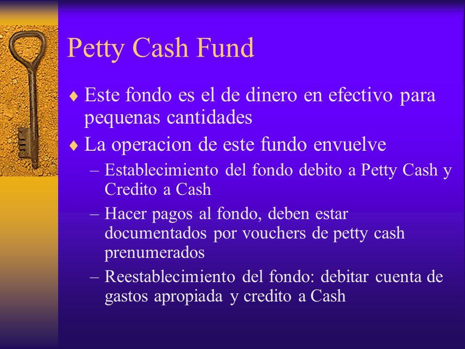 Petty Cash Fund Este fondo es el de dinero en efectivo para pequenas cantidades. La operacion de este fundo envuelve.