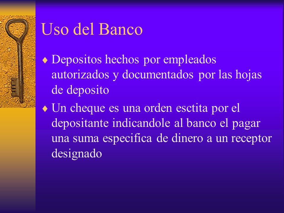 Uso del Banco Depositos hechos por empleados autorizados y documentados por las hojas de deposito.