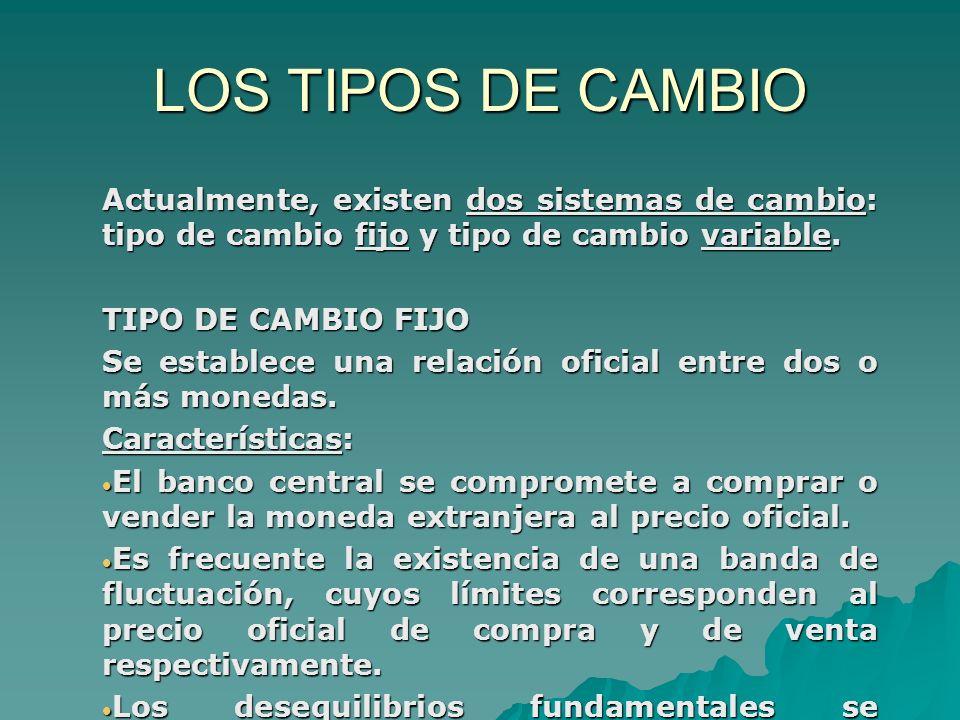 LOS TIPOS DE CAMBIOActualmente, existen dos sistemas de cambio: tipo de cambio fijo y tipo de cambio variable.