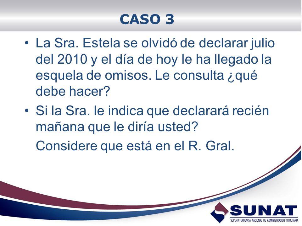 CASO 3 La Sra. Estela se olvidó de declarar julio del 2010 y el día de hoy le ha llegado la esquela de omisos. Le consulta ¿qué debe hacer