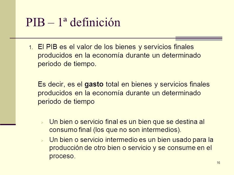PIB – 1ª definiciónEl PIB es el valor de los bienes y servicios finales producidos en la economía durante un determinado periodo de tiempo.