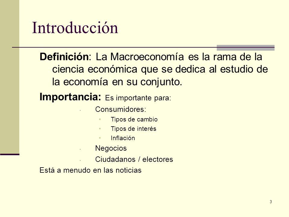 Introducción Definición: La Macroeconomía es la rama de la ciencia económica que se dedica al estudio de la economía en su conjunto.