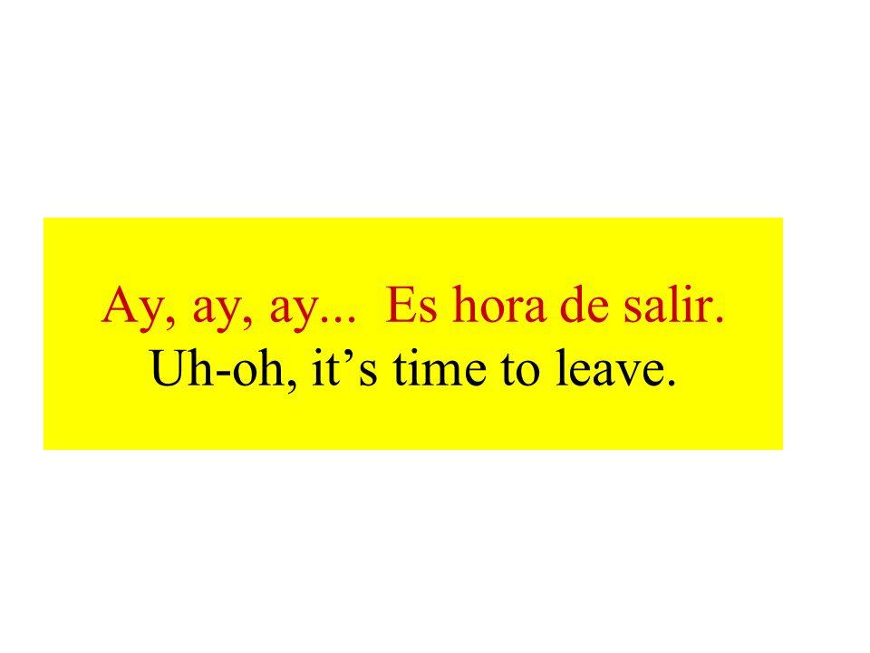 Ay, ay, ay... Es hora de salir. Uh-oh, it's time to leave.