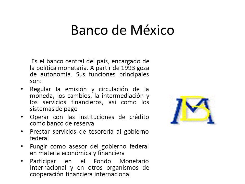 Banco de México Es el banco central del país, encargado de la política monetaria. A partir de 1993 goza de autonomía. Sus funciones principales son: