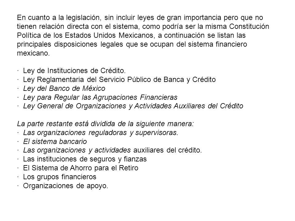 En cuanto a la legislación, sin incluir leyes de gran importancia pero que no tienen relación directa con el sistema, como podría ser la misma Constitución Política de los Estados Unidos Mexicanos, a continuación se listan las principales disposiciones legales que se ocupan del sistema financiero mexicano.