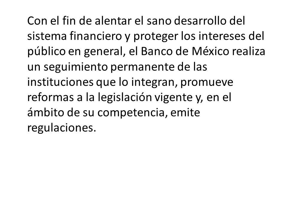 Con el fin de alentar el sano desarrollo del sistema financiero y proteger los intereses del público en general, el Banco de México realiza un seguimiento permanente de las instituciones que lo integran, promueve reformas a la legislación vigente y, en el ámbito de su competencia, emite regulaciones.
