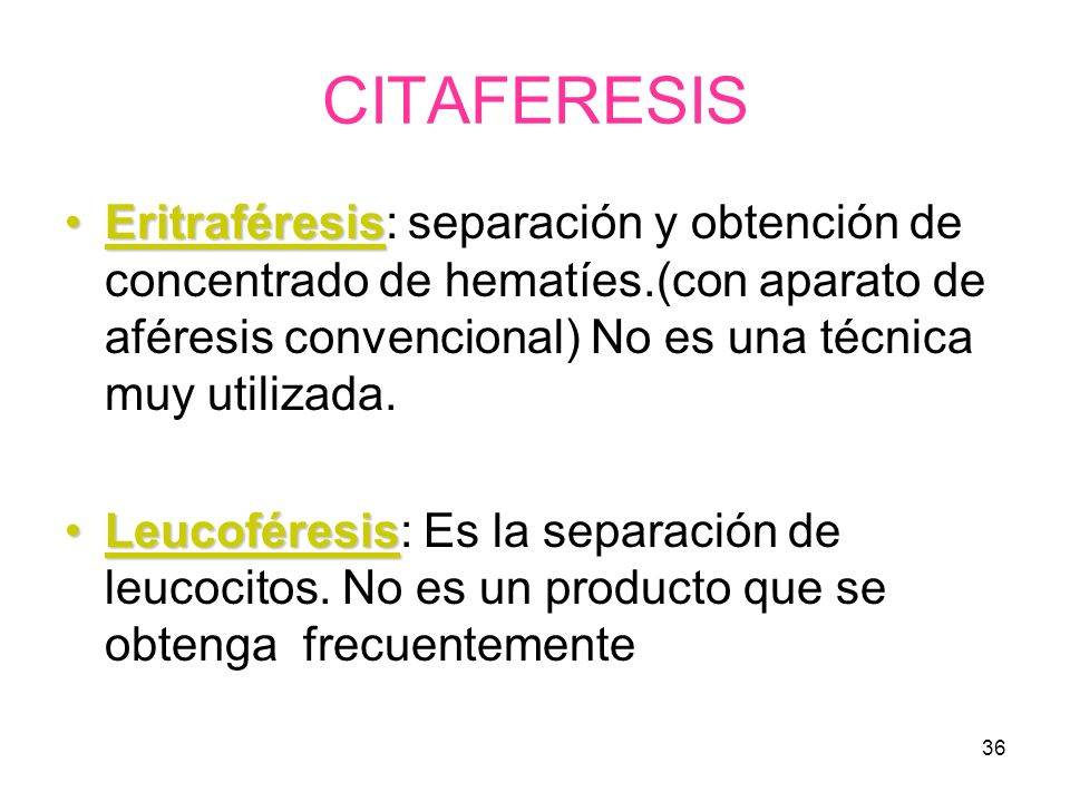 CITAFERESIS Eritraféresis: separación y obtención de concentrado de hematíes.(con aparato de aféresis convencional) No es una técnica muy utilizada.