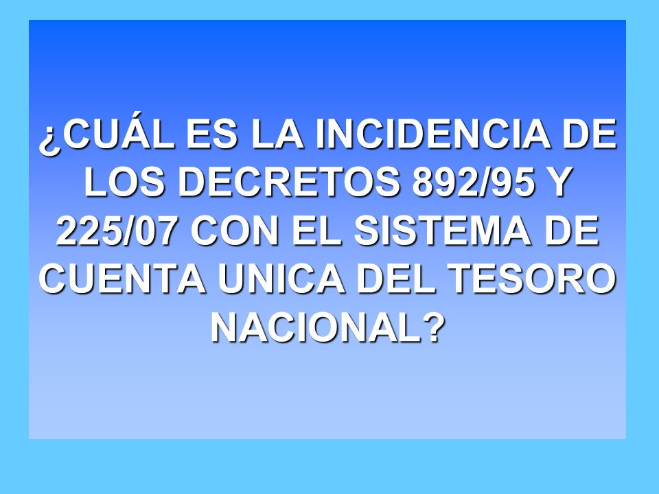¿CUÁL ES LA INCIDENCIA DE LOS DECRETOS 892/95 Y 225/07 CON EL SISTEMA DE CUENTA UNICA DEL TESORO NACIONAL