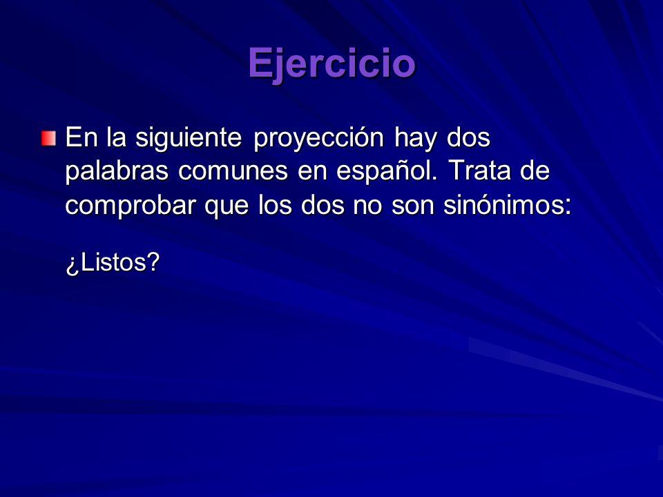 Ejercicio En la siguiente proyección hay dos palabras comunes en español. Trata de comprobar que los dos no son sinónimos: