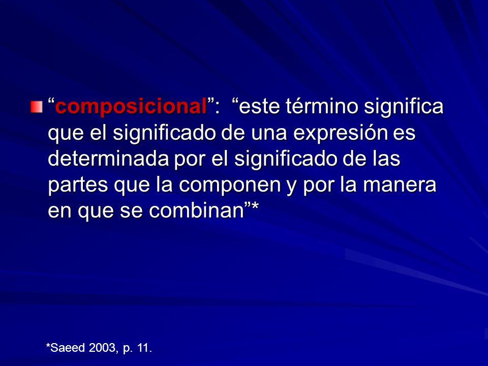 composicional : este término significa que el significado de una expresión es determinada por el significado de las partes que la componen y por la manera en que se combinan *