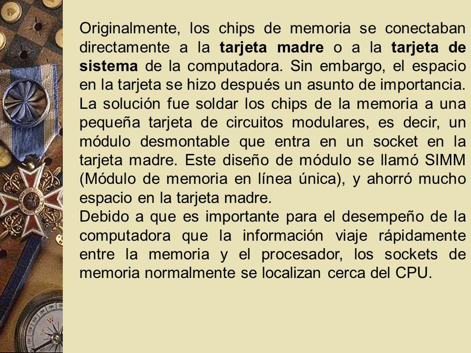 Originalmente, los chips de memoria se conectaban directamente a la tarjeta madre o a la tarjeta de sistema de la computadora. Sin embargo, el espacio en la tarjeta se hizo después un asunto de importancia. La solución fue soldar los chips de la memoria a una pequeña tarjeta de circuitos modulares, es decir, un módulo desmontable que entra en un socket en la tarjeta madre. Este diseño de módulo se llamó SIMM (Módulo de memoria en línea única), y ahorró mucho espacio en la tarjeta madre.