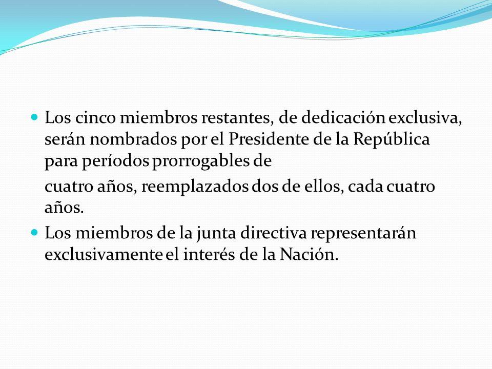 Los cinco miembros restantes, de dedicación exclusiva, serán nombrados por el Presidente de la República para períodos prorrogables de