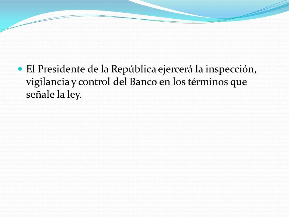 El Presidente de la República ejercerá la inspección, vigilancia y control del Banco en los términos que señale la ley.