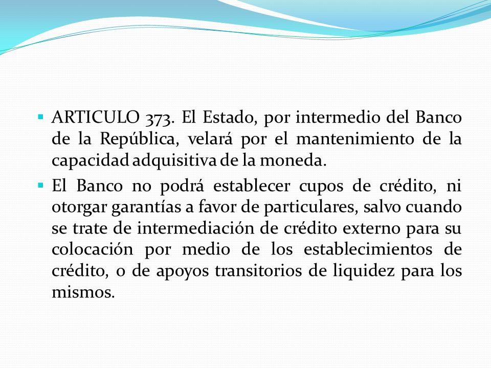 ARTICULO 373. El Estado, por intermedio del Banco de la República, velará por el mantenimiento de la capacidad adquisitiva de la moneda.