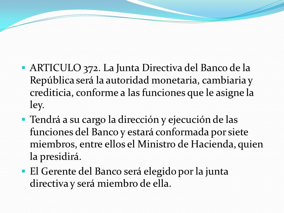 ARTICULO 372. La Junta Directiva del Banco de la República será la autoridad monetaria, cambiaria y crediticia, conforme a las funciones que le asigne la ley.