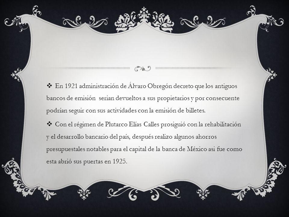 En 1921 administración de Álvaro Obregón decreto que los antiguos bancos de emisión serian devueltos a sus propietarios y por consecuente podrían seguir con sus actividades con la emisión de billetes.