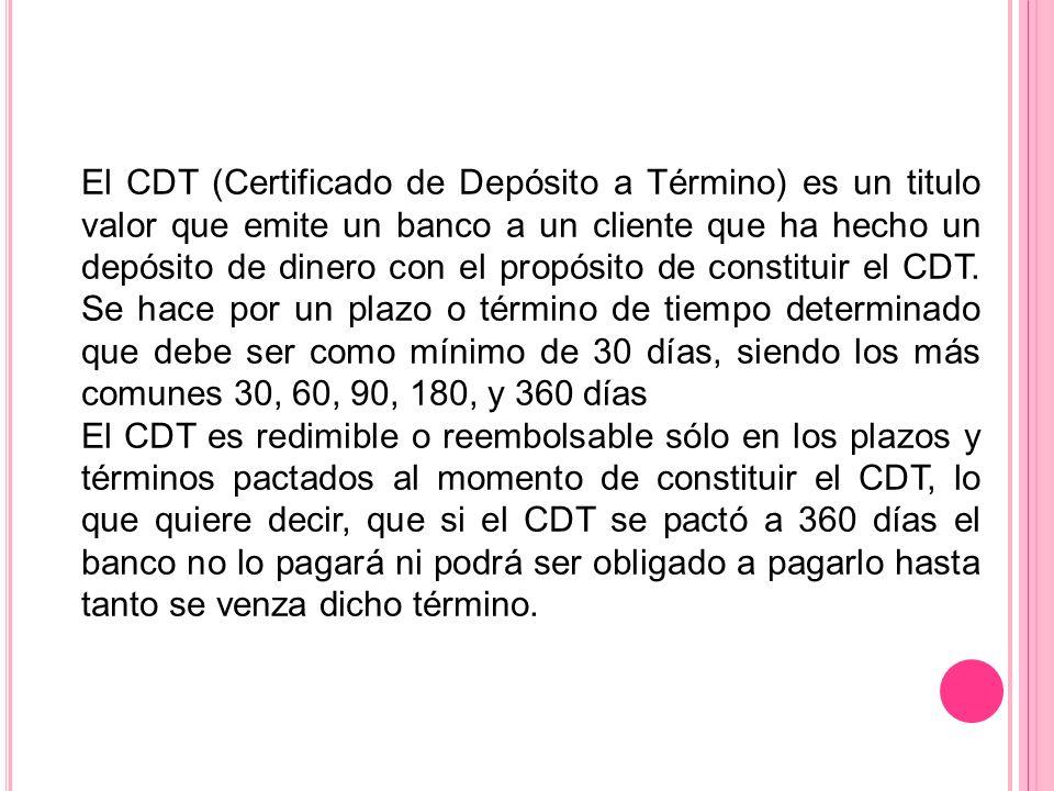 El CDT (Certificado de Depósito a Término) es un titulo valor que emite un banco a un cliente que ha hecho un depósito de dinero con el propósito de constituir el CDT. Se hace por un plazo o término de tiempo determinado que debe ser como mínimo de 30 días, siendo los más comunes 30, 60, 90, 180, y 360 días
