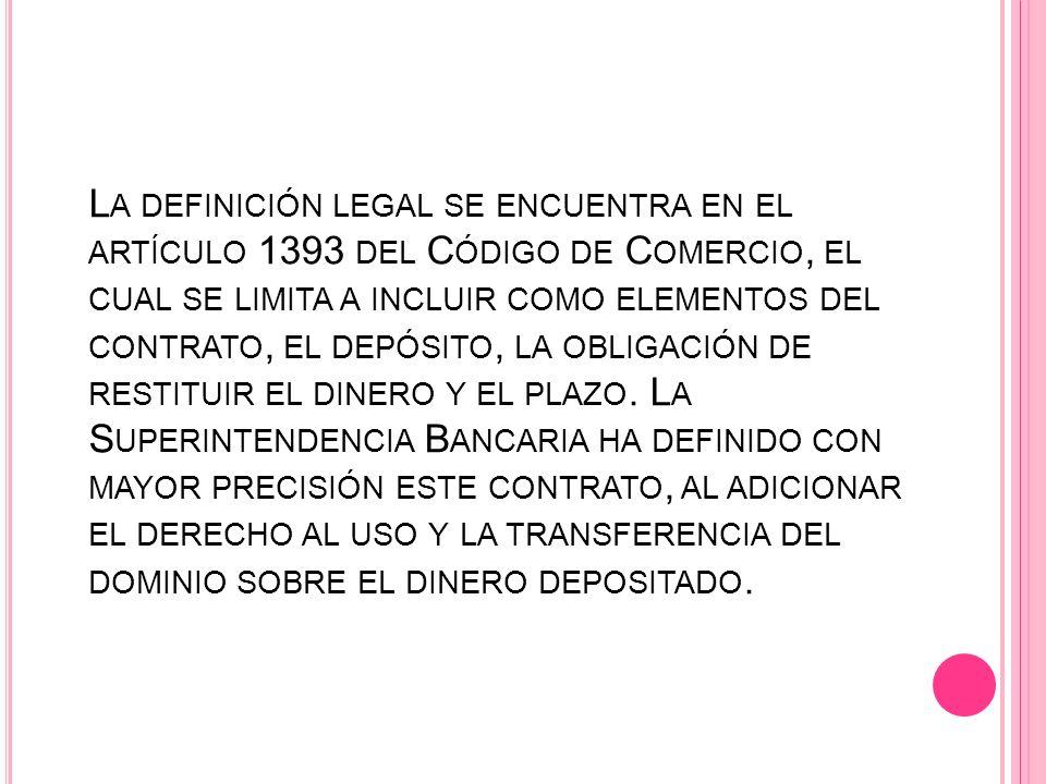 La definición legal se encuentra en el artículo 1393 del Código de Comercio, el cual se limita a incluir como elementos del contrato, el depósito, la obligación de restituir el dinero y el plazo.