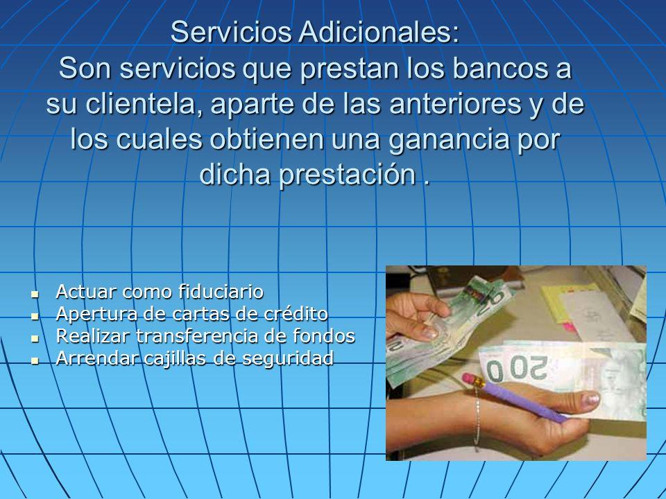 Servicios Adicionales: Son servicios que prestan los bancos a su clientela, aparte de las anteriores y de los cuales obtienen una ganancia por dicha prestación .