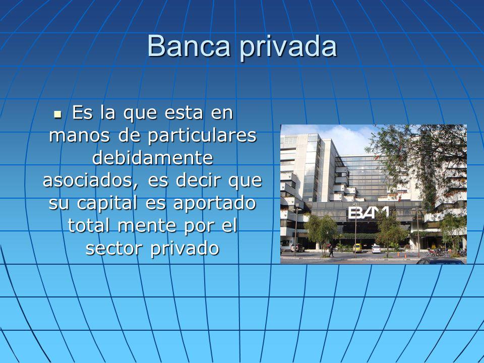 Banca privada Es la que esta en manos de particulares debidamente asociados, es decir que su capital es aportado total mente por el sector privado.