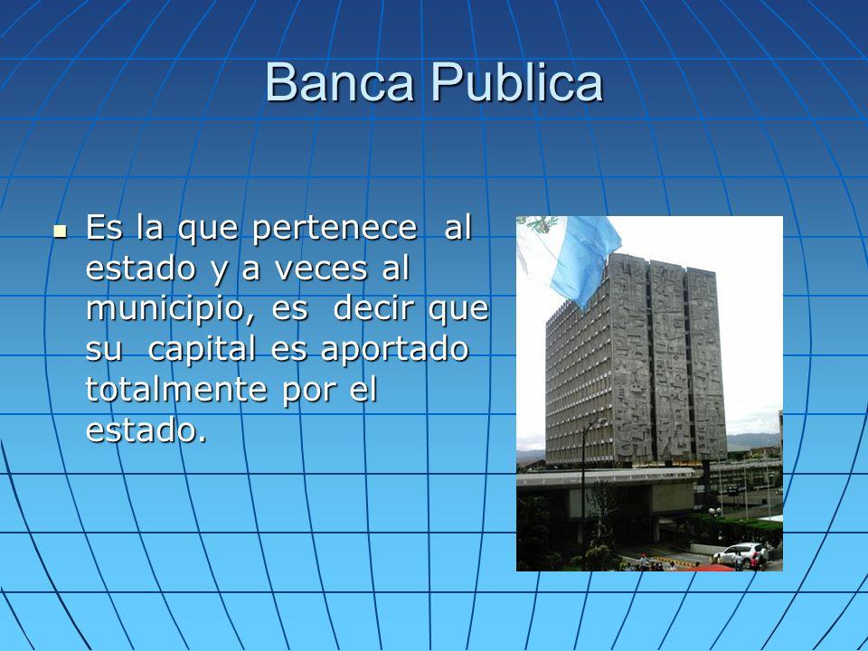 Banca Publica Es la que pertenece al estado y a veces al municipio, es decir que su capital es aportado totalmente por el estado.