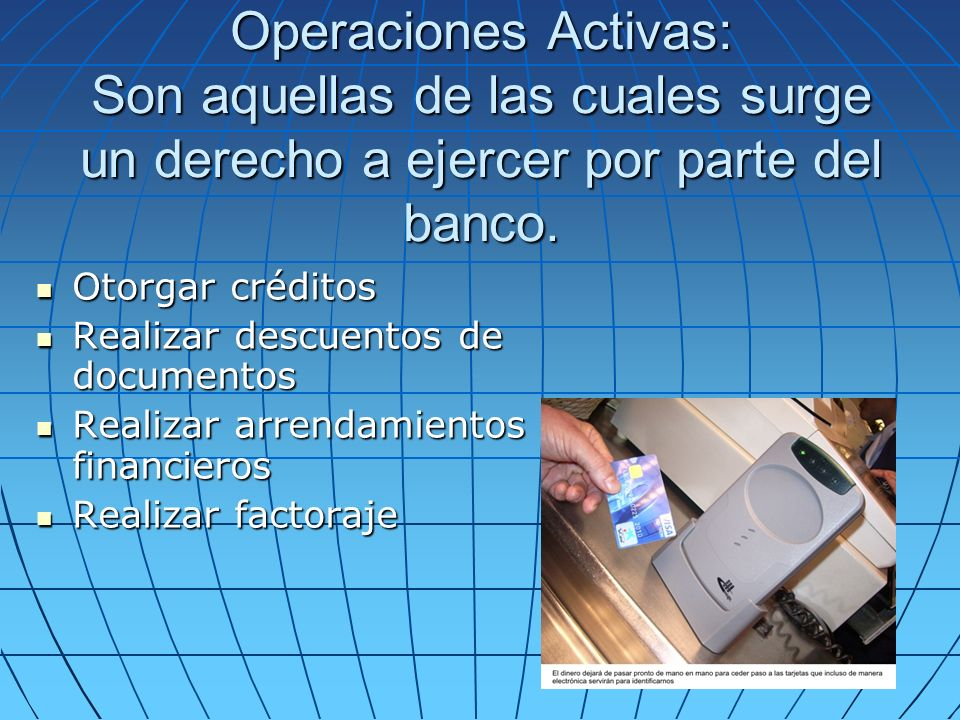 Operaciones Activas: Son aquellas de las cuales surge un derecho a ejercer por parte del banco.