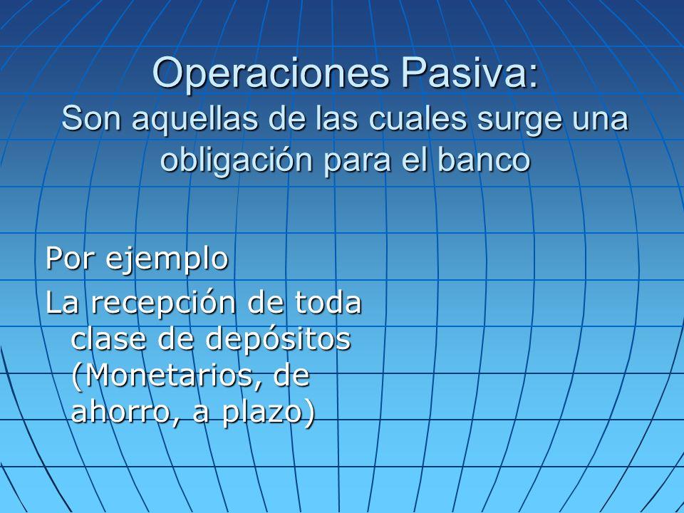 Operaciones Pasiva: Son aquellas de las cuales surge una obligación para el banco