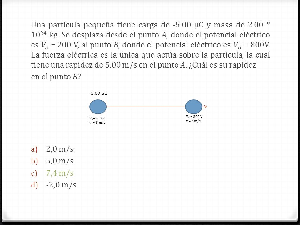 Una partícula pequeña tiene carga de -5.00 μC y masa de 2.00 * 1024 kg. Se desplaza desde el punto A, donde el potencial eléctrico es VA = 200 V, al punto B, donde el potencial eléctrico es VB = 800V. La fuerza eléctrica es la única que actúa sobre la partícula, la cual tiene una rapidez de 5.00 m/s en el punto A. ¿Cuál es su rapidez