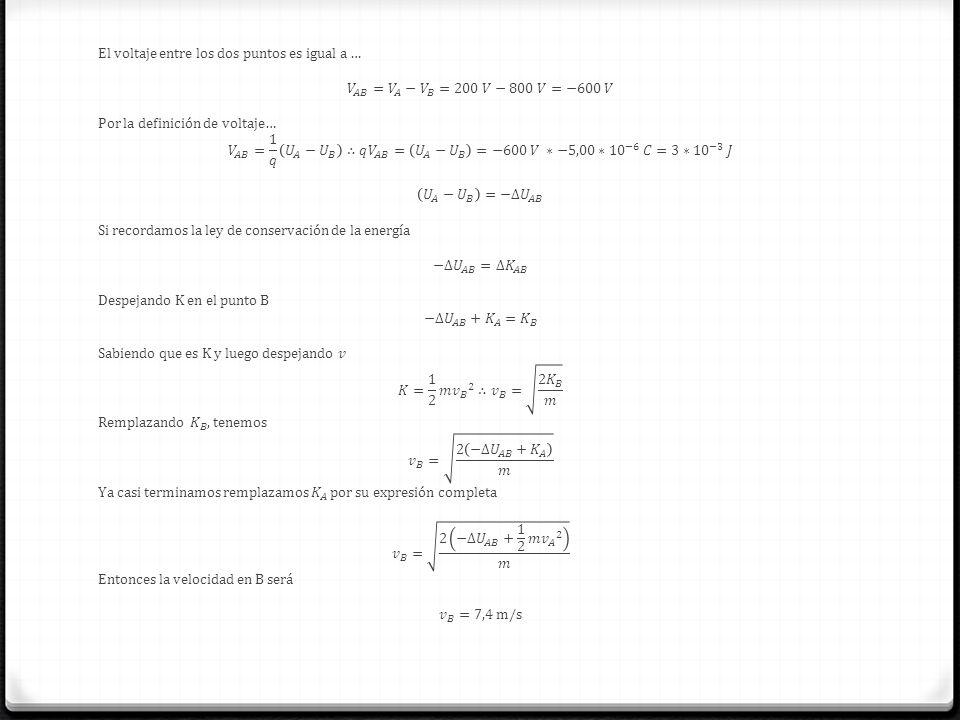 El voltaje entre los dos puntos es igual a … 𝑉 𝐴𝐵 = 𝑉 𝐴 − 𝑉 𝐵 =200 𝑉−800 𝑉=−600 𝑉 Por la definición de voltaje… 𝑉 𝐴𝐵 = 1 𝑞 𝑈 𝐴 − 𝑈 𝐵 ∴𝑞 𝑉 𝐴𝐵 = 𝑈 𝐴 − 𝑈 𝐵 =−600 𝑉 ∗−5,00∗ 10 −6 𝐶=3∗ 10 −3 𝐽 𝑈 𝐴 − 𝑈 𝐵 =−∆ 𝑈 𝐴𝐵 Si recordamos la ley de conservación de la energía −∆ 𝑈 𝐴𝐵 =∆ 𝐾 𝐴𝐵 Despejando K en el punto B −∆ 𝑈 𝐴𝐵 + 𝐾 𝐴 = 𝐾 𝐵 Sabiendo que es K y luego despejando 𝑣 𝐾= 1 2 𝑚 𝑣 𝐵 2 ∴ 𝑣 𝐵 = 2 𝐾 𝐵 𝑚 Remplazando 𝐾 𝐵 , tenemos 𝑣 𝐵 = 2 −∆ 𝑈 𝐴𝐵 + 𝐾 𝐴 𝑚 Ya casi terminamos remplazamos 𝐾 𝐴 por su expresión completa 𝑣 𝐵 = 2 −∆ 𝑈 𝐴𝐵 + 1 2 𝑚 𝑣 𝐴 2 𝑚 Entonces la velocidad en B será 𝑣 𝐵 =7,4 m/s