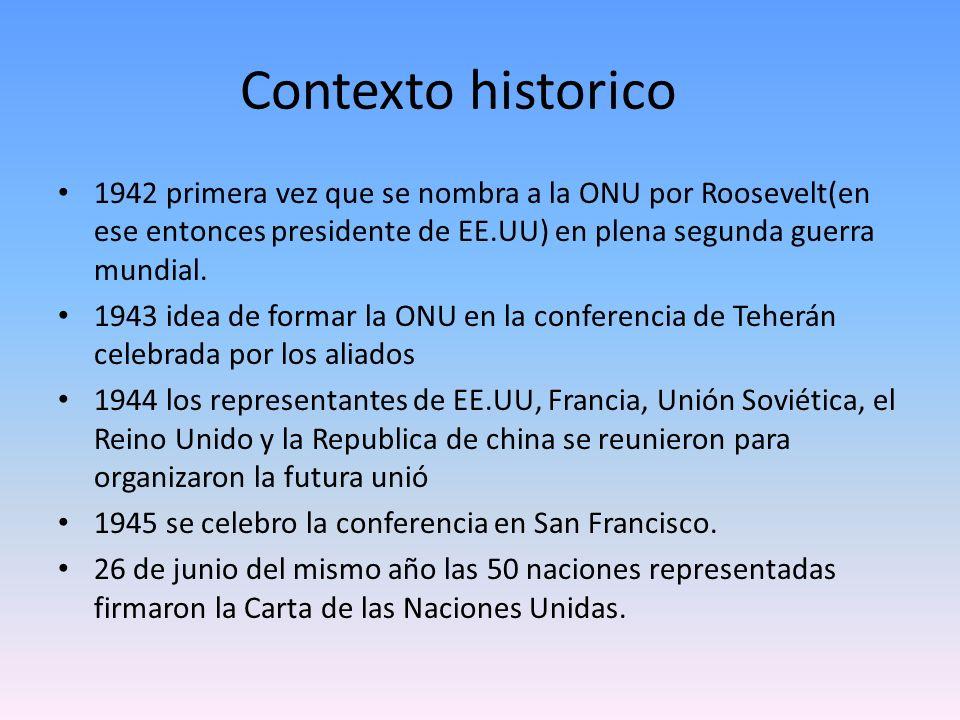 Contexto historico 1942 primera vez que se nombra a la ONU por Roosevelt(en ese entonces presidente de EE.UU) en plena segunda guerra mundial.
