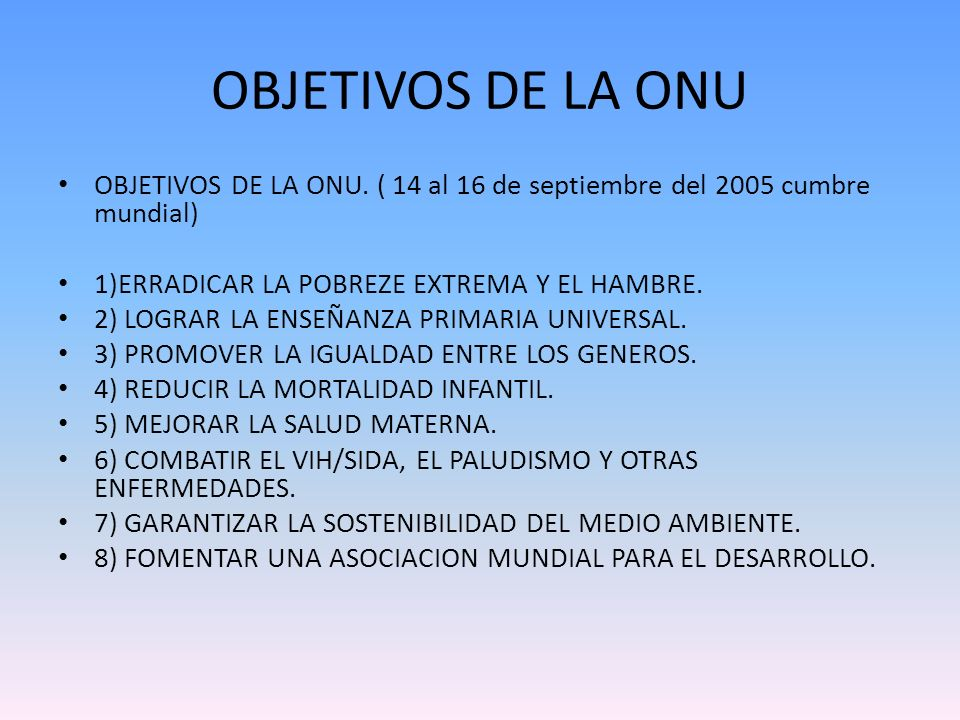 OBJETIVOS DE LA ONU OBJETIVOS DE LA ONU. ( 14 al 16 de septiembre del 2005 cumbre mundial) 1)ERRADICAR LA POBREZE EXTREMA Y EL HAMBRE.