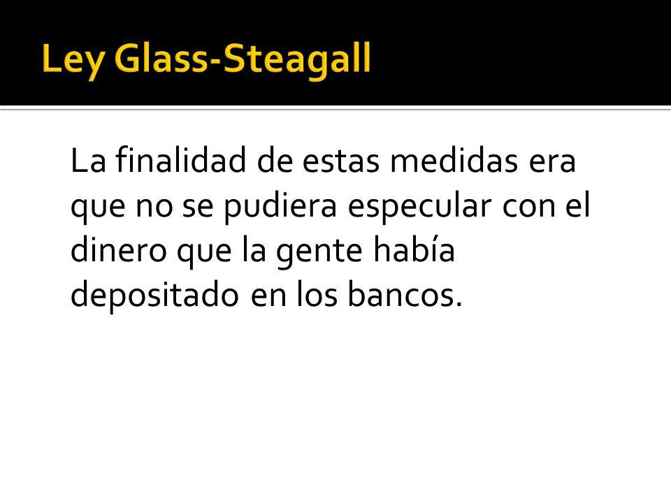 Ley Glass-Steagall La finalidad de estas medidas era que no se pudiera especular con el dinero que la gente había depositado en los bancos.