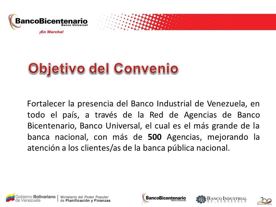 Fortalecer la presencia del Banco Industrial de Venezuela, en todo el país, a través de la Red de Agencias de Banco Bicentenario, Banco Universal, el cual es el más grande de la banca nacional, con más de 500 Agencias, mejorando la atención a los clientes/as de la banca pública nacional.