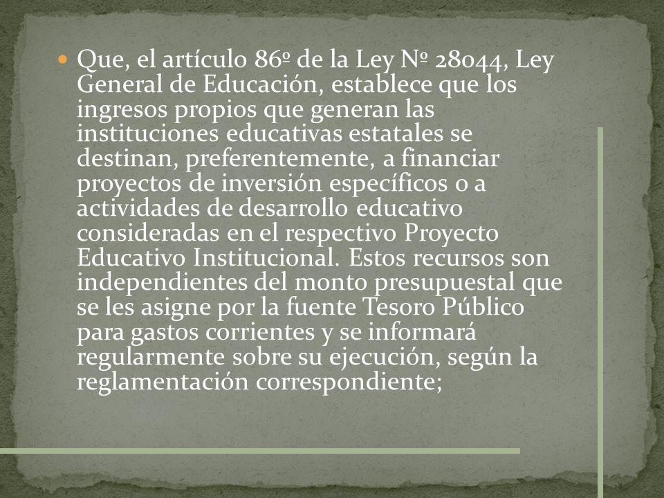 Que, el artículo 86º de la Ley Nº 28044, Ley General de Educación, establece que los ingresos propios que generan las instituciones educativas estatales se destinan, preferentemente, a financiar proyectos de inversión específicos o a actividades de desarrollo educativo consideradas en el respectivo Proyecto Educativo Institucional.
