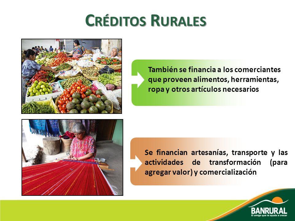Créditos Rurales También se financia a los comerciantes que proveen alimentos, herramientas, ropa y otros artículos necesarios.