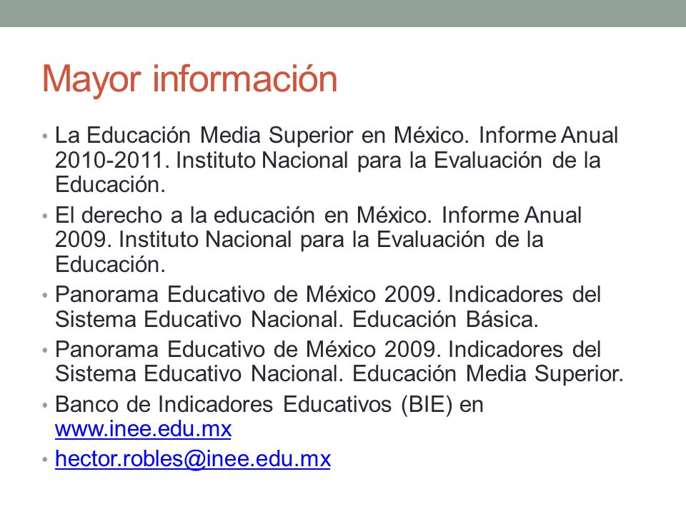 Mayor información La Educación Media Superior en México. Informe Anual 2010-2011. Instituto Nacional para la Evaluación de la Educación.