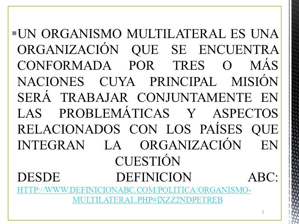 UN ORGANISMO MULTILATERAL ES UNA ORGANIZACIÓN QUE SE ENCUENTRA CONFORMADA POR TRES O MÁS NACIONES CUYA PRINCIPAL MISIÓN SERÁ TRABAJAR CONJUNTAMENTE EN LAS PROBLEMÁTICAS Y ASPECTOS RELACIONADOS CON LOS PAÍSES QUE INTEGRAN LA ORGANIZACIÓN EN CUESTIÓN DESDE DEFINICION ABC: HTTP://WWW.DEFINICIONABC.COM/POLITICA/ORGANISMO-MULTILATERAL.PHP#IXZZ2NDPETREB